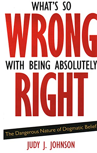 What's So Wrong with Being Absolutely Right: Johnson, Judy J.