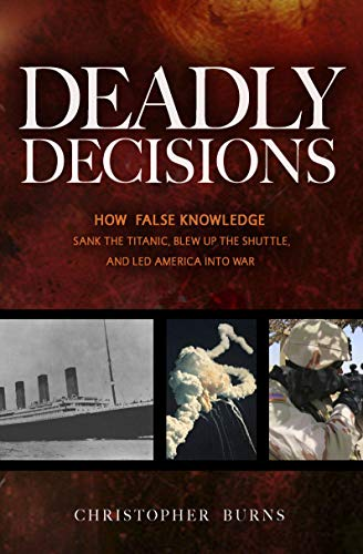 9781591026600: Deadly Decisions: How False Knowledge Sank the Titanic, Blew Up the Shuttle, and Led America into War