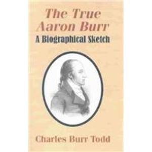 9781591070337: The True Aaron Burr: A Biographical Sketch