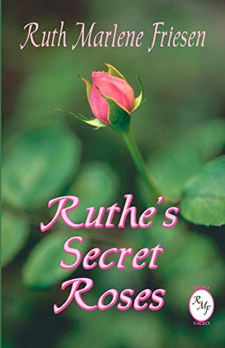 Ruthe's Secret Roses: Ruth Marlene Friesen
