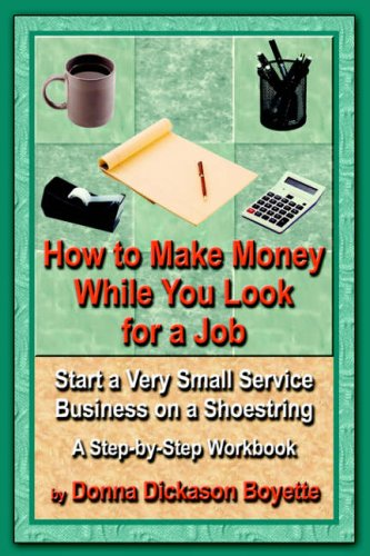 How to Make Money While You Look for a Job: Start a Very Small Service Business on a Shoestring - A...
