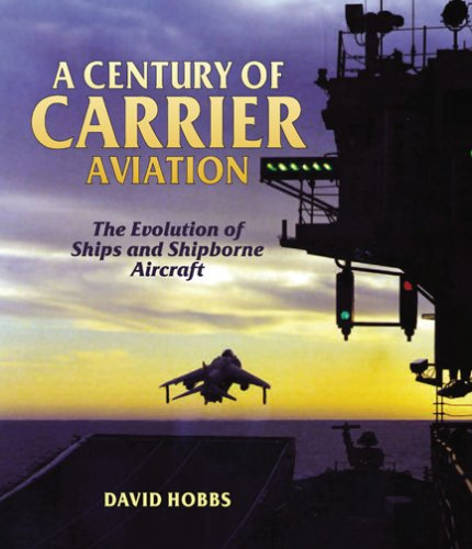 A Century of Carrier Aviation: The Evolution of Ships and Shipborne Aircraft: Hobbs, David