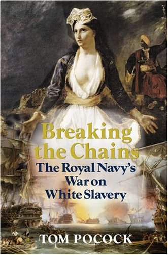 Breaking the Chains: The Royal Navy's War on White Slavery: Pocock, Tom