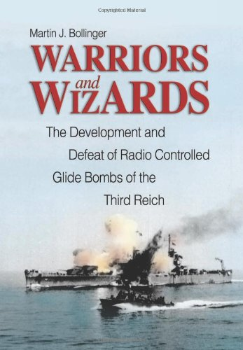 Warriors and Wizards: The Development and Defeat of Radio-Controlled Glide Bombs of the Third Reich...