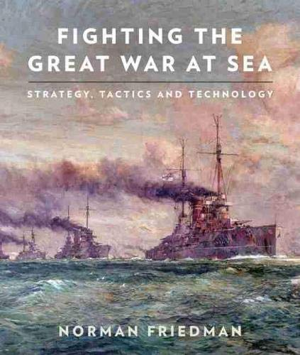 Fighting the Great War at Sea: Strategy, Tactics and Technology (Hardback): Dr Norman Friedman