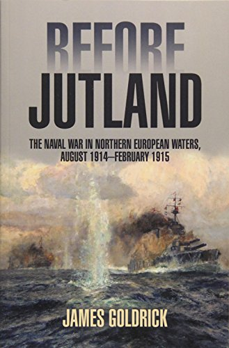 Before Jutland: The Naval War in Northern European Waters, August 1914-February 1915: Goldrick, ...
