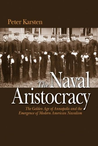 9781591144281: The Naval Aristocracy: The Golden Age of Annapolis and the Emergence of Modern American Navalism