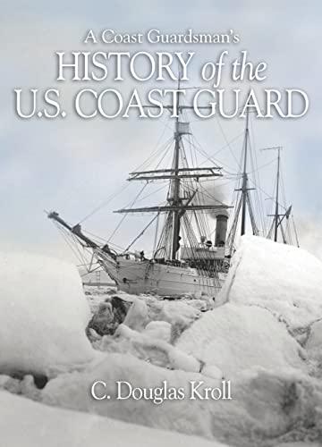 A COAST GUARDSMAN'S HISTORY OF THE U.S. COAST GUAR: CDR C D Kroll, USN (Ret)