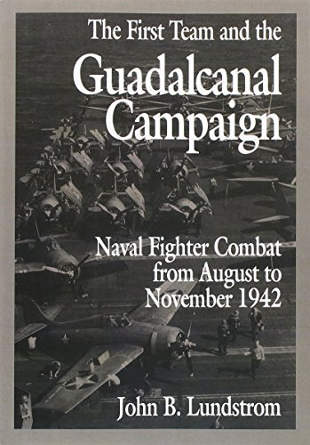 The First Team and the Guadalcanal Campaign: Naval Fighter Combat from August to November 1942: ...