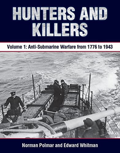 Hunters and Killers: Volume 1: Anti-Submarine Warfare from 1776 to 1943: Polmar, Norman; Whitman, ...