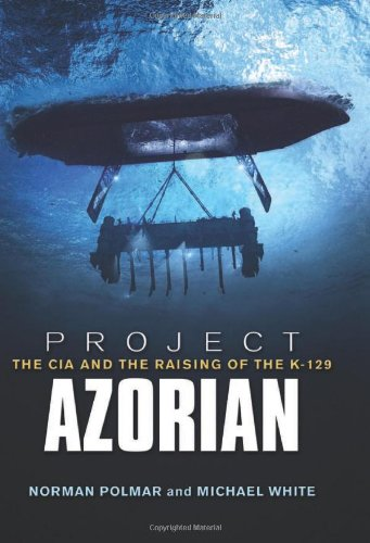 Project Azorian: The CIA and the Raising of K-129: Norman Polmar; Michael White