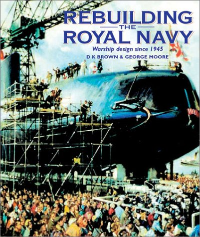 Rebuilding the Royal Navy: Warship Design since 1945: Brown, D. K.; Moore, George