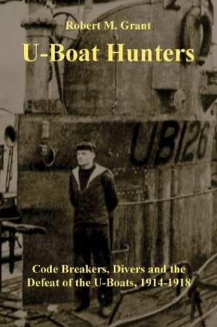 U-Boat Hunters: Code Breakers, Divers and the Defeat of the U-Boats 1914-1918