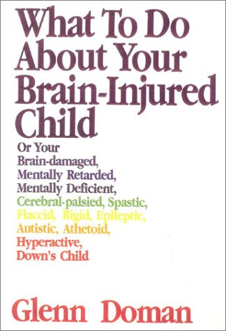 9781591170228: What to Do About Your Brain Injured Child: Or Your Brain-Damaged Mentally Retarded, Mentally Deficient, Cerebral-Palsied, Epileptic, Autistic, Athetoid, Hyperactive, Attention Deficit disordere