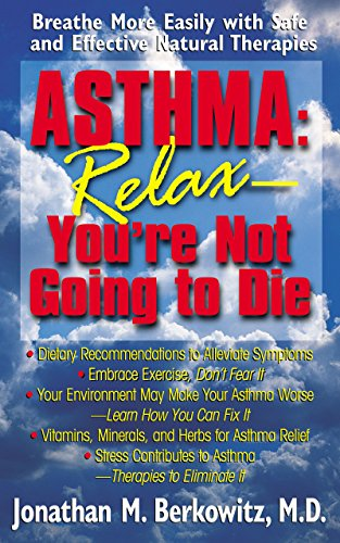 9781591200239: Asthma: Relax, You're Not Going to Die: Breathe More Easily with Safe and Effective Natural Therapies