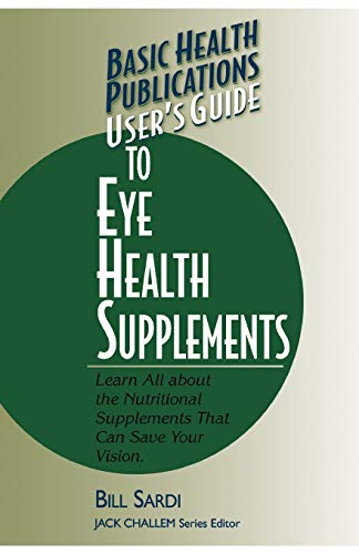 9781591200444: User's Guide to Eye Health Supplements: Learn All About the Nutritional Supplements That Can Save Your Vision (Basic Health Publications User's Guide)