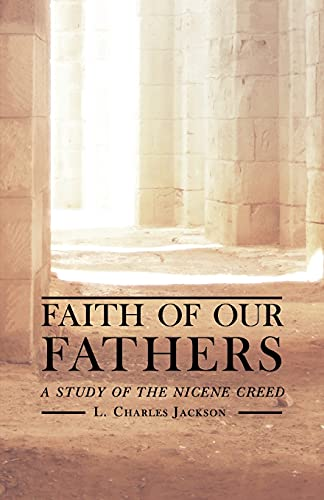 Faith of Our Fathers: A Study of the Nicene Creed: L. Charles Jackson