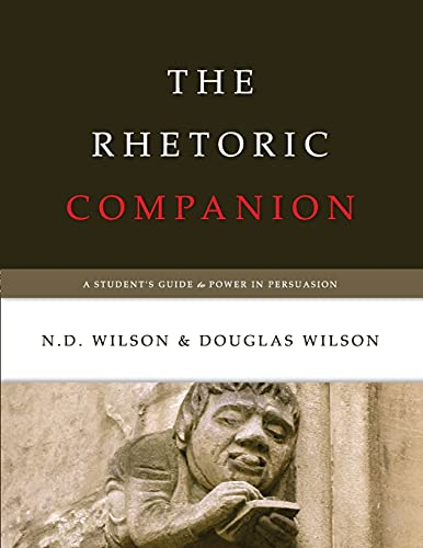 The Rhetoric Companion: A Student's Guide to Power in Persuasion: N.D. Wilson; Douglas Wilson