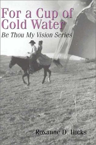 For a Cup of Cold Water: Be Thou My Vision Series: D. Hicks, Roxanne