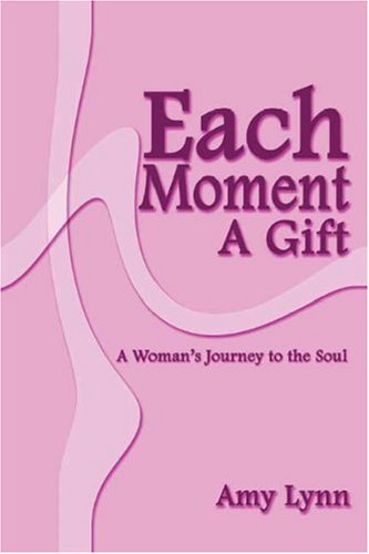 Each Moment a Gift: A Woman's Journey to the Soul: Lynn, Amy