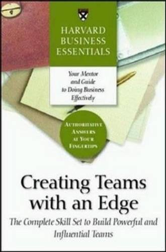 9781591392903: Creating Teams With an Edge: The Complete Skill Set to Build Powerful and Influential Teams (Harvard Business Essentials)