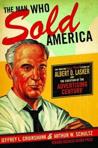 The Man Who Sold America The Amazing Story of Albert D. Lasker and the Creation of the Advertisin...