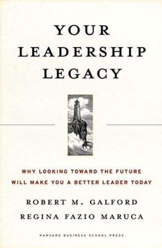 Your Leadership Legacy: Why Looking Toward the Future Will Make You a Bette r Leader Today