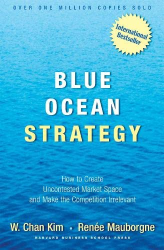 Blue Ocean Strategy. How to Create Uncontested Market Space and Make the Competition Irrelevant.