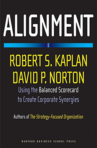Alignment: Using the Balanced Scorecard to Create Corporate Synergies: Robert S. Kaplan,David P. ...