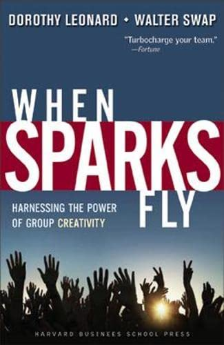 When Sparks Fly: Harnessing the Power of Group Creativity: Leonard-Barton, Dorothy; Swap, Walter C.