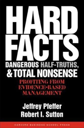 Hard Facts, Dangerous Half- Truths, and Total Nonsense: Profiting from Evidence- Based Management