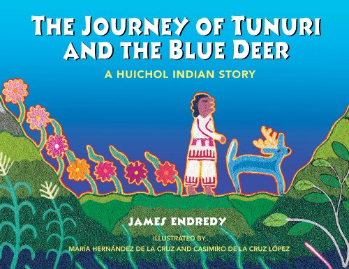 The Journey of Tunuri and the Blue Deer: A Huichol Indian Story: James Endredy