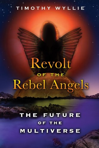 Revolt Of The Rebel Angels: The Future of the Multiverse: Timothy Wyllie
