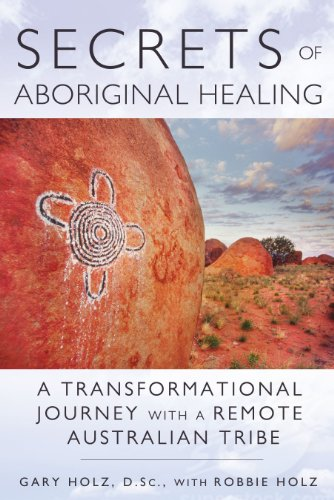Secrets of Aboriginal Healing: A Physicist's Journey with a Remote Australian Tribe: Holz D.Sc...