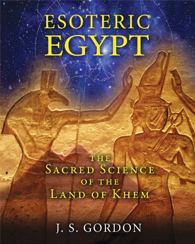 Esoteric Egypt: The Sacred Science of the Land of Khem: Gordon, J. S.