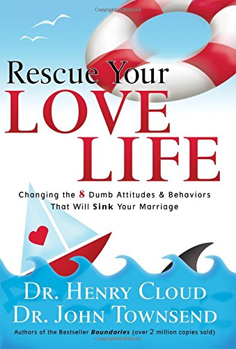 RESCUE YOUR LOVE LIFE, Changing Those Dumb Attitudes & Behaviors That Will Sink Your Marriage; ...