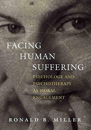 Facing Human Suffering: Psychology and Psychotherapy As Moral Engagement: Ronald B. Miller Miller