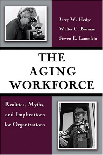 The Aging Workforce: Realities, Myths, And Implications: Jerry W. Hedge,