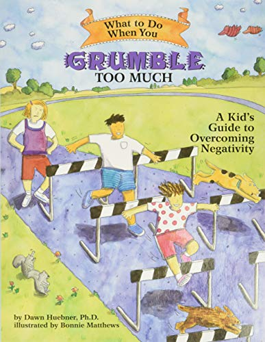What to Do When You Grumble Too Much: A Kid's Guide to Overcoming Negativity 9781591474500  Teaches school-age children cognitive-behavioral techniques to reduce and overcome negativity, through writing and drawing activities a