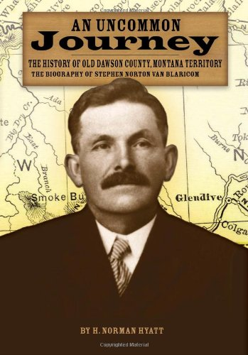 9781591520566: An Uncommon Journey: The History of Old Dawson County, Montana Territory, the Biography of Stephen Norton Van Blaricom