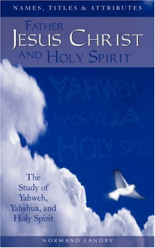 9781591604259: Names, Titles and Attributes Father, Jesus Christ and Holy Spirit: The Study of Yahweh, Yahshua, and Holy Spirit