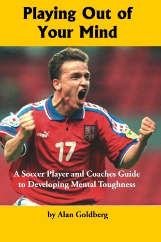 9781591641650: Playing Out of Your Mind: A Soccer Player and Coaches Guide to Developing Mental Toughness (Volume 1)