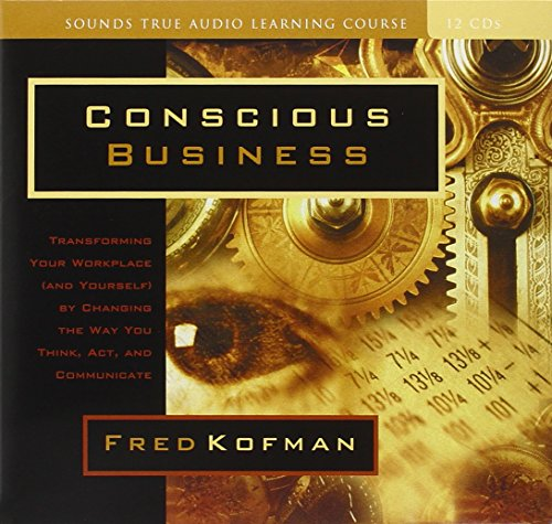 Conscious Business: How to Build Value Through Values: Kofman, Fred