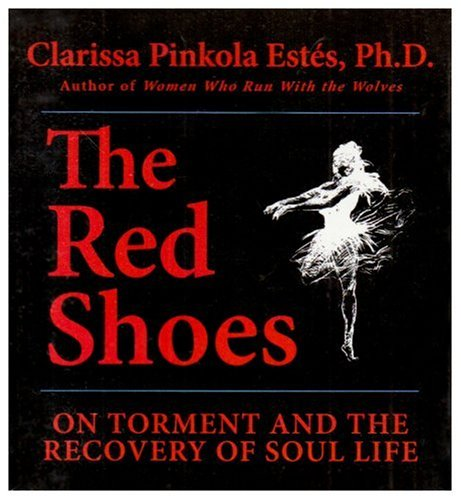 The Red Shoes: On Torment and the Recovery of Soul Life (1591794390) by Estés, Clarissa Pinkola