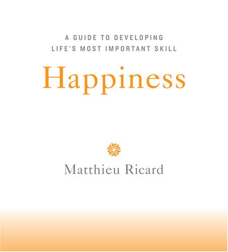 Happiness: A Guide to Developing Life's Most Important Skill: Ricard, Matthieu