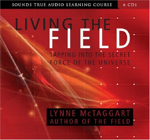 Living the Field: Tapping Into the Secret Force of the Universe (Compact Disc): Lynne McTaggart