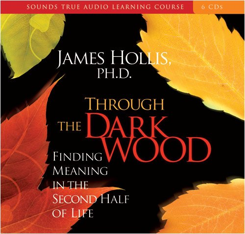 Through the Dark Wood: Finding Meaning in the Second Half of Life (Compact Disc): James Hollis