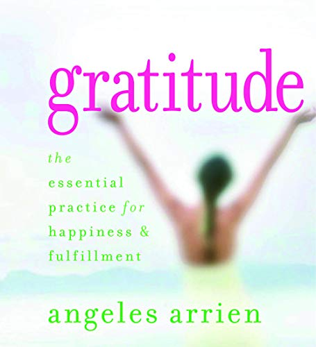 Gratitude: The Essential Practice for Happiness and: Arrien, Angeles