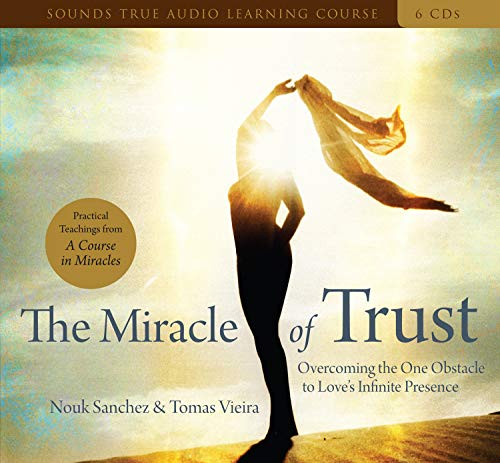 The Miracle of Trust: Overcoming the One Obstacle to Love's Infinite Presence: Nouk Sanchez