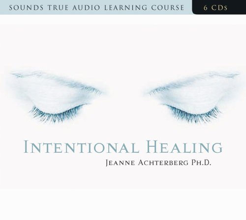 Intentional Healing: Consciousness and Connection for Health: Jeanne Achterberg